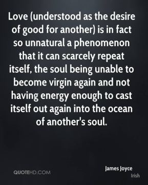 James Joyce - Love (understood as the desire of good for another) is in fact so unnatural a phenomenon that it can scarcely repeat itself, the soul being unable to become virgin again and not having energy enough to cast itself out again into the ocean of another's soul.
