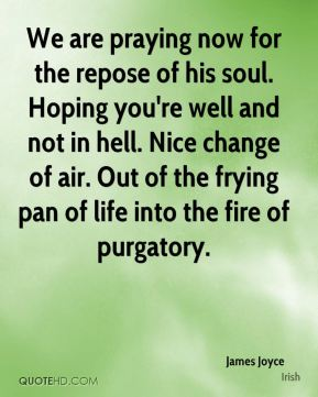 James Joyce - We are praying now for the repose of his soul. Hoping you're well and not in hell. Nice change of air. Out of the frying pan of life into the fire of purgatory.
