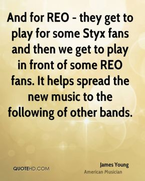 James Young - And for REO - they get to play for some Styx fans and then we get to play in front of some REO fans. It helps spread the new music to the following of other bands.