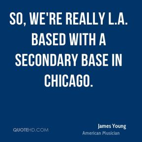 James Young - So, We're really L.A. based with a secondary base in Chicago.