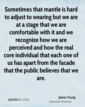 Sometimes that mantle is hard to adjust to wearing but we are at a stage that we are comfortable with it and we recognize how we are perceived and how the real core individual that each one of us has apart from the facade that the public believes that we are.