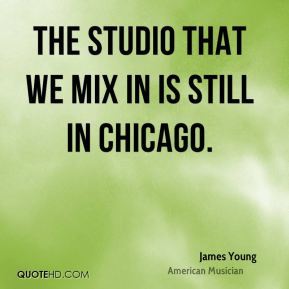 James Young - The studio that we mix in is still in Chicago.