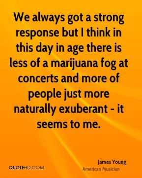 We always got a strong response but I think in this day in age there is less of a marijuana fog at concerts and more of people just more naturally exuberant - it seems to me.