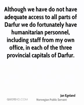 Jan Egeland - Although we have do not have adequate access to all parts of Darfur we do fortunately have humanitarian personnel, including staff from my own office, in each of the three provincial capitals of Darfur.