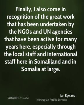 Jan Egeland - Finally, I also come in recognition of the great work that has been undertaken by the NGOs and UN agencies that have been active for many years here, especially through the local staff and international staff here in Somaliland and in Somalia at large.
