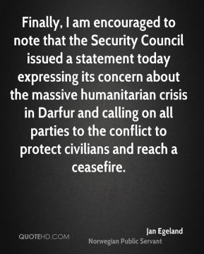 Jan Egeland - Finally, I am encouraged to note that the Security Council issued a statement today expressing its concern about the massive humanitarian crisis in Darfur and calling on all parties to the conflict to protect civilians and reach a ceasefire.