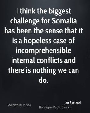 I think the biggest challenge for Somalia has been the sense that it is a hopeless case of incomprehensible internal conflicts and there is nothing we can do.