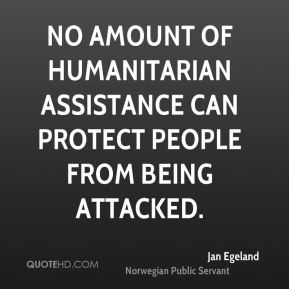 No amount of humanitarian assistance can protect people from being attacked.