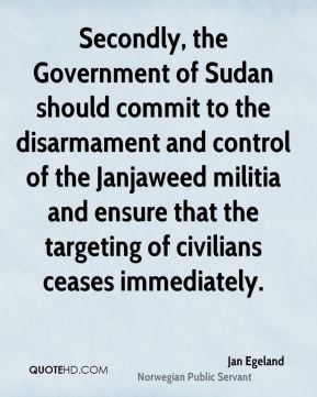 Jan Egeland - Secondly, the Government of Sudan should commit to the disarmament and control of the Janjaweed militia and ensure that the targeting of civilians ceases immediately.