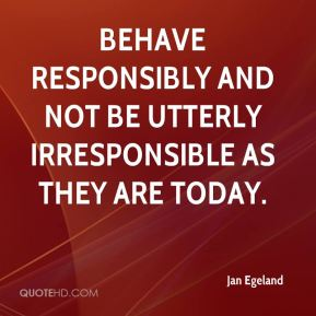 Jan Egeland  - behave responsibly and not be utterly irresponsible as they are today.