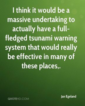 Jan Egeland  - I think it would be a massive undertaking to actually have a full-fledged tsunami warning system that would really be effective in many of these places.