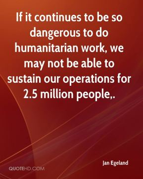 If it continues to be so dangerous to do humanitarian work, we may not be able to sustain our operations for 2.5 million people.