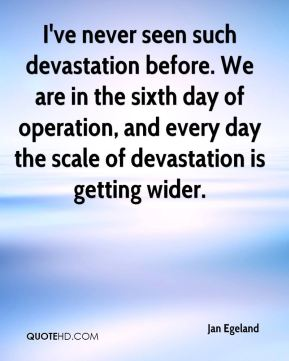 I've never seen such devastation before. We are in the sixth day of operation, and every day the scale of devastation is getting wider.