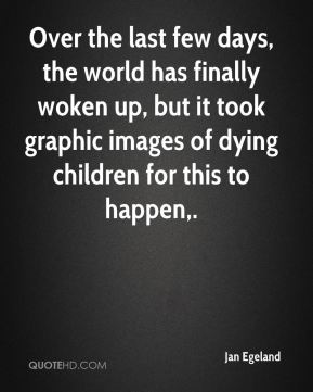 Jan Egeland  - Over the last few days, the world has finally woken up, but it took graphic images of dying children for this to happen.