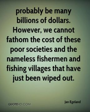 probably be many billions of dollars. However, we cannot fathom the cost of these poor societies and the nameless fishermen and fishing villages that have just been wiped out.