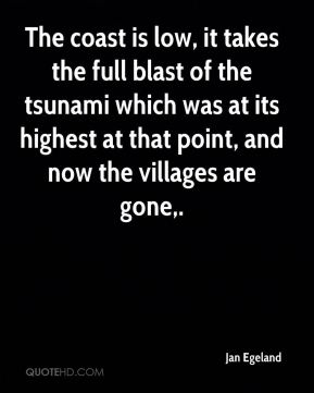 The coast is low, it takes the full blast of the tsunami which was at its highest at that point, and now the villages are gone.