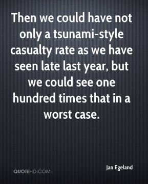 Jan Egeland  - Then we could have not only a tsunami-style casualty rate as we have seen late last year, but we could see one hundred times that in a worst case.