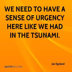 We need to have a sense of urgency here like we had in the tsunami.