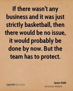 If there wasn't any business and it was just strictly basketball, then there would be no issue, it would probably be done by now. But the team has to protect.