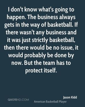 I don't know what's going to happen. The business always gets in the way of basketball. If there wasn't any business and it was just strictly basketball, then there would be no issue, it would probably be done by now. But the team has to protect itself.