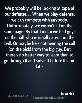 We probably will be looking at tape of our defense, ... When we play defense, we can compete with anybody. Unfortunately, we weren't all on the same page. By that I mean we had guys on the ball who normally aren't on the ball. Or maybe he's not hearing the call (on the pick) from the big guy. But there's no better way to learn than to go through it and solve it before it's too late.