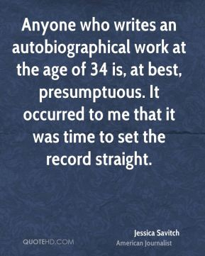 Anyone who writes an autobiographical work at the age of 34 is, at best, presumptuous. It occurred to me that it was time to set the record straight.