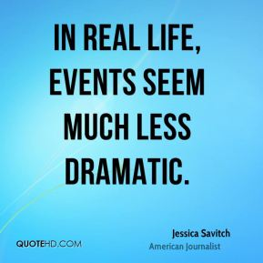 In real life, events seem much less dramatic.