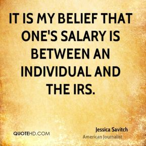Jessica Savitch - It is my belief that one's salary is between an individual and the IRS.