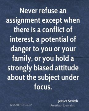 Jessica Savitch - Never refuse an assignment except when there is a conflict of interest, a potential of danger to you or your family, or you hold a strongly biased attitude about the subject under focus.