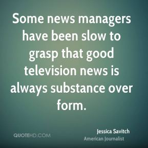 Some news managers have been slow to grasp that good television news is always substance over form.