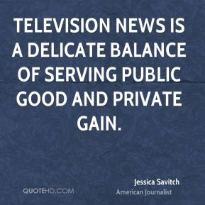 Jessica Savitch - Television news is a delicate balance of serving public good and private gain.