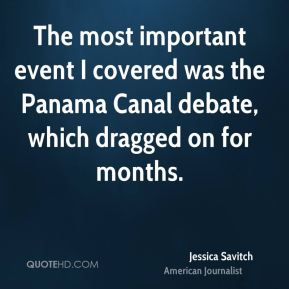 The most important event I covered was the Panama Canal debate, which dragged on for months.