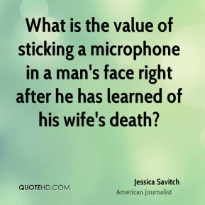 Jessica Savitch - What is the value of sticking a microphone in a man's face right after he has learned of his wife's death?