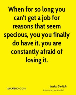 When for so long you can't get a job for reasons that seem specious, you you finally do have it, you are constantly afraid of losing it.