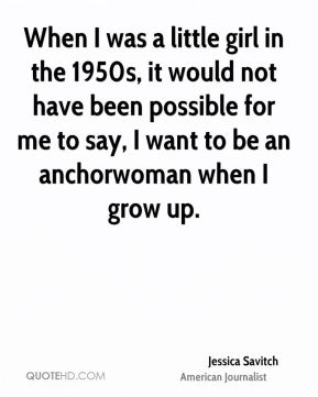 When I was a little girl in the 1950s, it would not have been possible for me to say, I want to be an anchorwoman when I grow up.