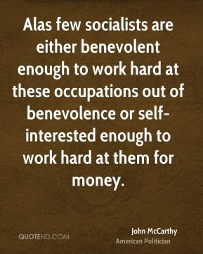 John McCarthy - Alas few socialists are either benevolent enough to work hard at these occupations out of benevolence or self-interested enough to work hard at them for money.
