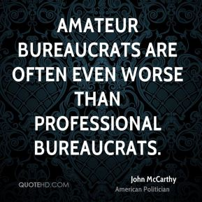John McCarthy - Amateur bureaucrats are often even worse than professional bureaucrats.