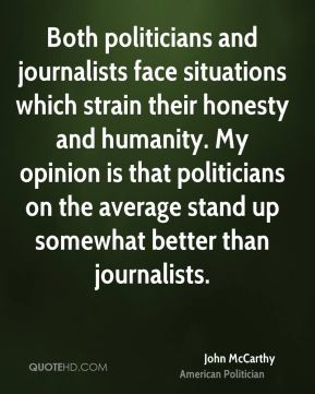 John McCarthy - Both politicians and journalists face situations which strain their honesty and humanity. My opinion is that politicians on the average stand up somewhat better than journalists.
