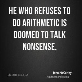 John McCarthy - He who refuses to do arithmetic is doomed to talk nonsense.