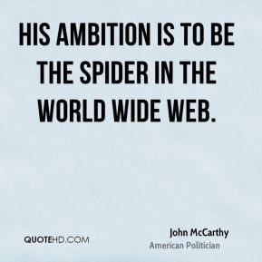 John McCarthy - His ambition is to be the spider in the World Wide Web.