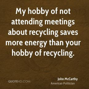 John McCarthy - My hobby of not attending meetings about recycling saves more energy than your hobby of recycling.