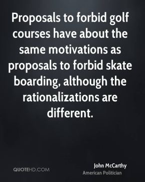 John McCarthy - Proposals to forbid golf courses have about the same motivations as proposals to forbid skate boarding, although the rationalizations are different.