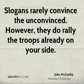 John McCarthy - Slogans rarely convince the unconvinced. However, they do rally the troops already on your side.