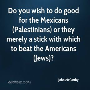 John McCarthy  - Do you wish to do good for the Mexicans (Palestinians) or they merely a stick with which to beat the Americans (Jews)?