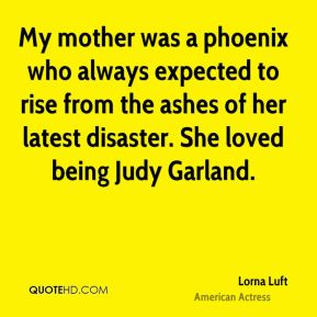Lorna Luft - My mother was a phoenix who always expected to rise from the ashes of her latest disaster. She loved being Judy Garland.