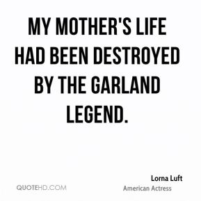 Lorna Luft - My mother's life had been destroyed by the Garland legend.