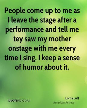 Lorna Luft - People come up to me as I leave the stage after a performance and tell me tey saw my mother onstage with me every time I sing. I keep a sense of humor about it.