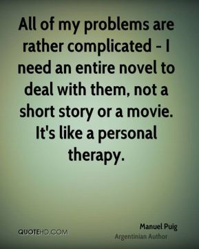 All of my problems are rather complicated - I need an entire novel to deal with them, not a short story or a movie. It's like a personal therapy.
