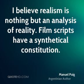 Manuel Puig - I believe realism is nothing but an analysis of reality. Film scripts have a synthetical constitution.