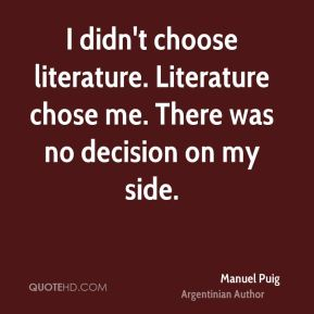 I didn't choose literature. Literature chose me. There was no decision on my side.